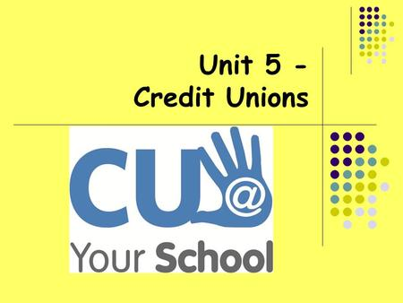 Unit 5 - Credit Unions. At the end of this unit, students will be able to: Understand the main principles of Credit Unions How credit unions are different.