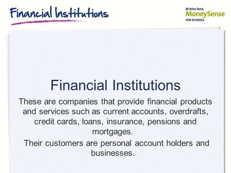 Financial Institutions These are companies that provide financial products and services such as current accounts, overdrafts, credit cards, loans, insurance,