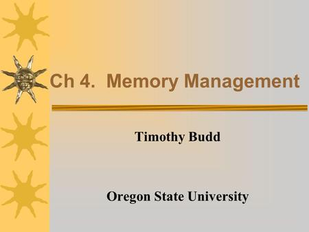 Ch 4. Memory Management Timothy Budd Oregon State University.