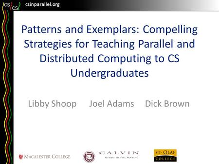 Csinparallel.org Patterns and Exemplars: Compelling Strategies for Teaching Parallel and Distributed Computing to CS Undergraduates Libby Shoop Joel Adams.