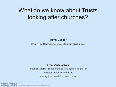Historic Religious Buildings Alliance a group within the Heritage Alliance What do we know about Trusts looking after churches? Trevor Cooper Chair, the.