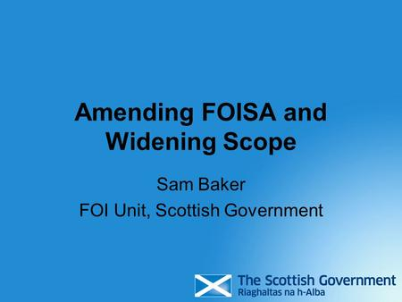 Amending FOISA and Widening Scope Sam Baker FOI Unit, Scottish Government.