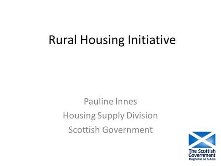 Rural Housing Initiative Pauline Innes Housing Supply Division Scottish Government.