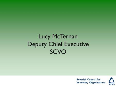 Scottish Council for Voluntary Organisations Scottish Council for Voluntary Organisations Lucy McTernan Deputy Chief Executive SCVO.