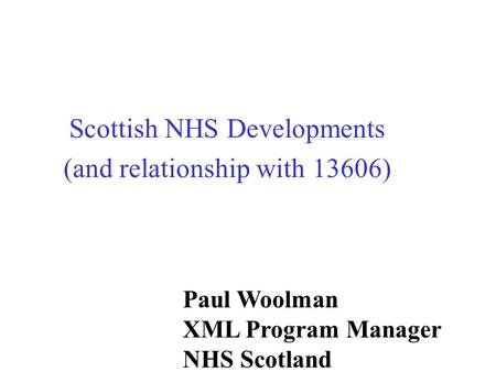 Scottish NHS Developments (and relationship with 13606) Paul Woolman XML Program Manager NHS Scotland.
