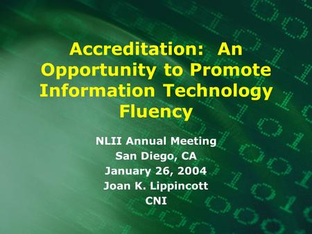 Accreditation: An Opportunity to Promote Information Technology Fluency NLII Annual Meeting San Diego, CA January 26, 2004 Joan K. Lippincott CNI.