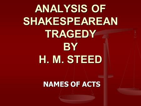 ANALYSIS OF SHAKESPEAREAN TRAGEDY BY H. M. STEED NAMES OF ACTS.