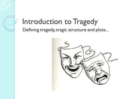 Introduction to Tragedy Defining tragedy, tragic structure and plots...