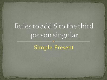 Simple Present. Verbs ending in y When a verb ends in y immediately preceded by a consonant, the y is changed to ie before the ending s is added. For.