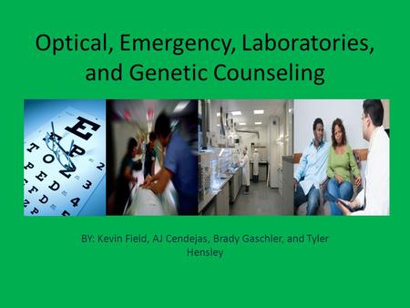 Optical, Emergency, Laboratories, and Genetic Counseling BY: Kevin Field, AJ Cendejas, Brady Gaschler, and Tyler Hensley.