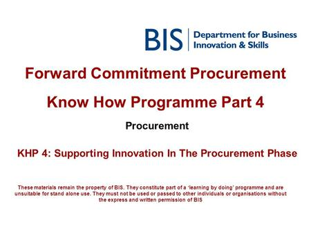 Forward Commitment Procurement Know How Programme Part 4 Procurement KHP 4: Supporting Innovation In The Procurement Phase These materials remain the property.