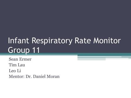 Infant Respiratory Rate Monitor Group 11 Sean Ermer Tim Lau Leo Li Mentor: Dr. Daniel Moran.