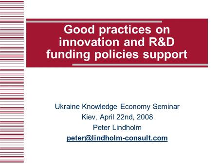 Good practices on innovation and R&D funding policies support Ukraine Knowledge Economy Seminar Kiev, April 22nd, 2008 Peter Lindholm