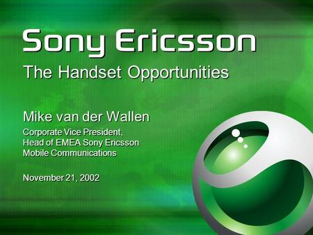 The Handset Opportunities Mike van der Wallen Corporate Vice President, Head of EMEA Sony Ericsson Mobile Communications November 21, 2002.