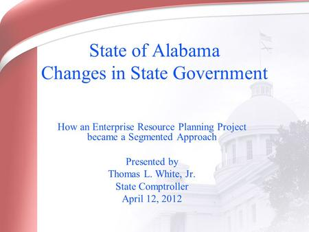 State of Alabama Changes in State Government How an Enterprise Resource Planning Project became a Segmented Approach Presented by Thomas L. White, Jr.
