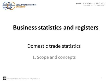 Copyright 2010, The World Bank Group. All Rights Reserved. Domestic trade statistics 1. Scope and concepts 1 Business statistics and registers.