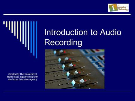 Introduction to Audio Recording Created by The University of North Texas in partnership with the Texas Education Agency.