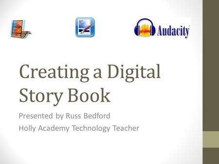 Creating a Digital Story Book Presented by Russ Bedford Holly Academy Technology Teacher.