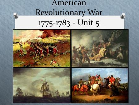 American Revolutionary War 1775-1783 - Unit 5. First Continental Congress O In 1774 delegates met in Philadelphia to decide what to do about the situation.