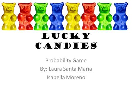 Lucky Candies Probability Game By: Laura Santa Maria Isabella Moreno.