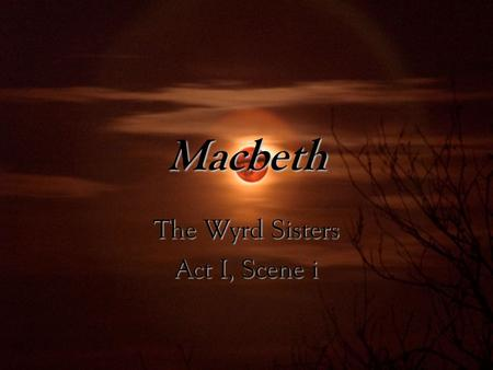 Macbeth The Wyrd Sisters Act I, Scene i. Directly linked to Greek Fates Clotho -spinner; spins each life Lachesis -alloter; determines length Atropos.