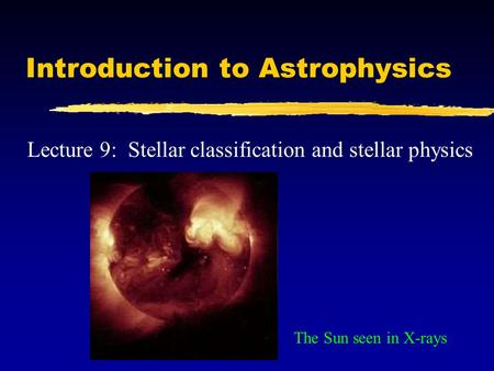 Introduction to Astrophysics Lecture 9: Stellar classification and stellar physics The Sun seen in X-rays.