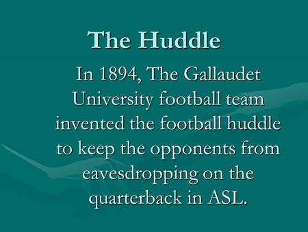 The Huddle In 1894, The Gallaudet University football team invented the football huddle to keep the opponents from eavesdropping on the quarterback in.