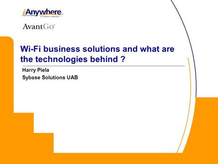 Wi-Fi business solutions and what are the technologies behind ? Harry Piela Sybase Solutions UAB.