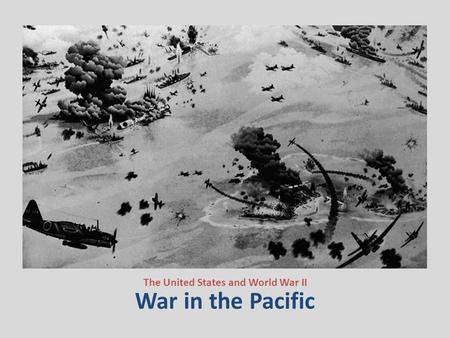 War in the Pacific The United States and World War II.