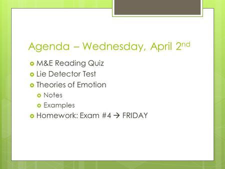 Agenda – Wednesday, April 2 nd  M&E Reading Quiz  Lie Detector Test  Theories of Emotion  Notes  Examples  Homework: Exam #4  FRIDAY.
