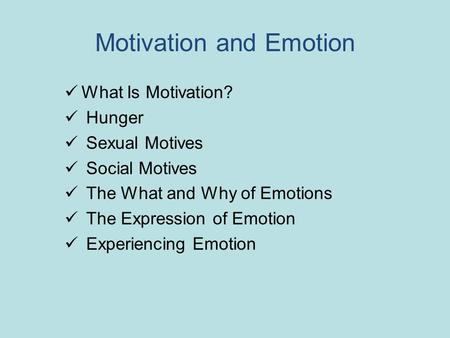 Motivation and Emotion What Is Motivation? Hunger Sexual Motives Social Motives The What and Why of Emotions The Expression of Emotion Experiencing Emotion.
