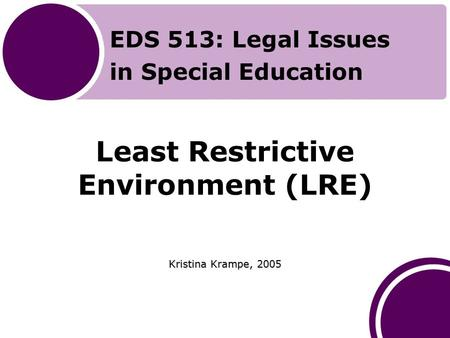 Least Restrictive Environment (LRE) Kristina Krampe, 2005 EDS 513: Legal Issues in Special Education.