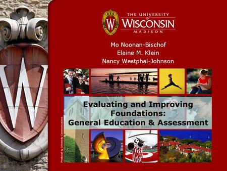 Evaluating and Improving Foundations: General Education & Assessment Mo Noonan-Bischof Elaine M. Klein Nancy Westphal-Johnson.