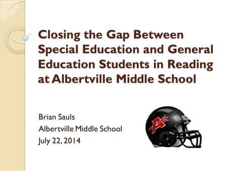 Closing the Gap Between Special Education and General Education Students in Reading at Albertville Middle School Brian Sauls Albertville Middle School.