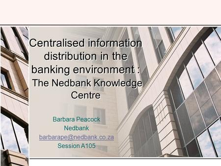 Centralised information distribution in the banking environment : The Nedbank Knowledge Centre Barbara Peacock Nedbank Session.