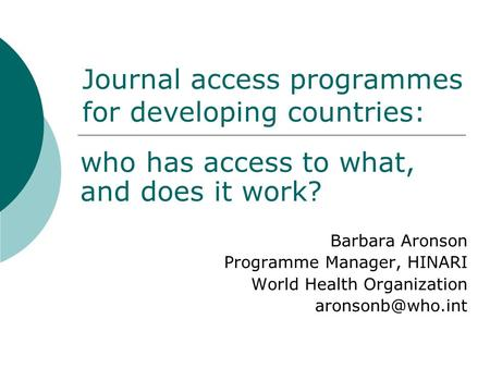 Journal access programmes for developing countries: who has access to what, and does it work? Barbara Aronson Programme Manager, HINARI World Health Organization.