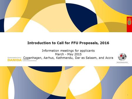 Nr. Introduction to Call for FFU Proposals, 2016 Information meetings for applicants March - May 2015 Copenhagen, Aarhus, Kathmandu, Dar es Salaam, and.
