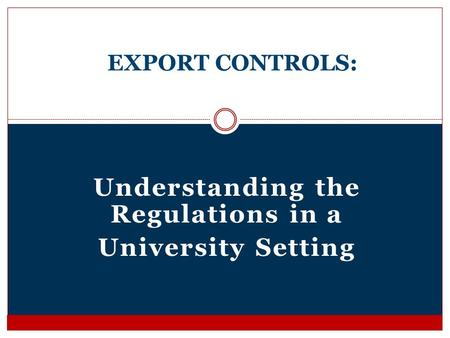 Understanding the Regulations in a University Setting EXPORT CONTROLS: