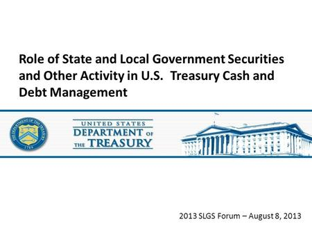 2013 SLGS Forum – August 8, 2013 Role of State and Local Government Securities and Other Activity in U.S. Treasury Cash and Debt Management.