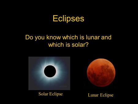 Eclipses Do you know which is lunar and which is solar? Lunar Eclipse Solar Eclipse.