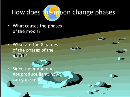 How does the moon change phases? What causes the phases of the moon? What are the 8 names of the phases of the moon? Since the moon does not produce light,