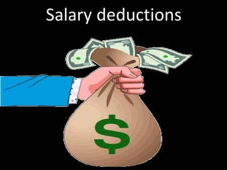 Salary deductions. Review What is salary or wage? When do you get a salary or wage? What is 'paid by the hour'? How do you figure out how much money you.