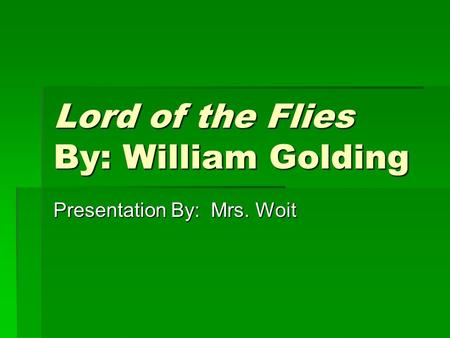 Lord of the Flies By: William Golding Presentation By: Mrs. Woit.