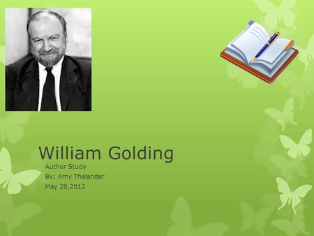 William Golding Author Study By: Amy Thelander May 28,2012.