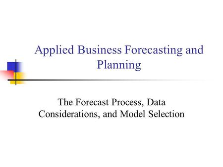 Applied Business Forecasting and Planning The Forecast Process, Data Considerations, and Model Selection.