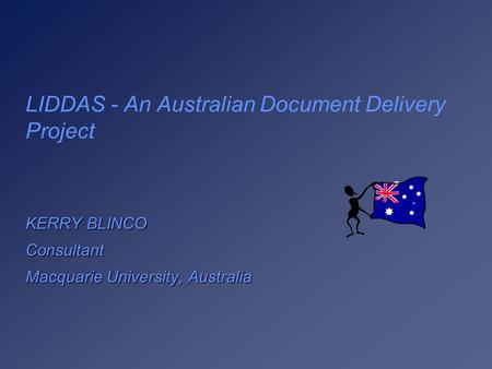 LIDDAS - An Australian Document Delivery Project KERRY BLINCO Consultant Macquarie University, Australia.