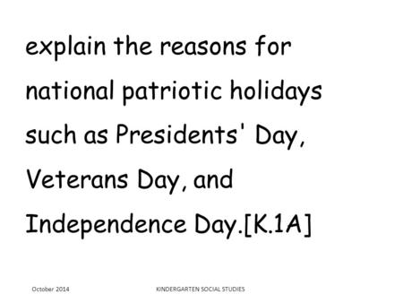 Explain the reasons for national patriotic holidays such as Presidents' Day, Veterans Day, and Independence Day.[K.1A] October 2014KINDERGARTEN SOCIAL.