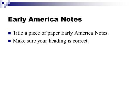 Early America Notes Title a piece of paper Early America Notes. Make sure your heading is correct.