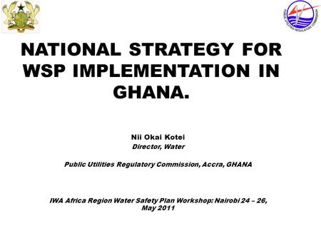 NATIONAL STRATEGY FOR WSP IMPLEMENTATION IN GHANA. Nii Okai Kotei Director, Water Public Utilities Regulatory Commission, Accra, GHANA IWA Africa Region.