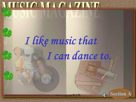 www.yingc.net 英才网 I like music that I can dance to. Section A.